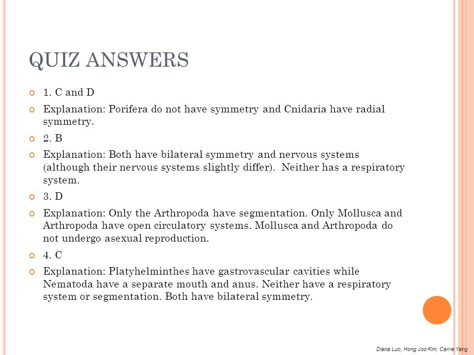 QUIZ ANSWERS 1. C and D. Explanation: Porifera do not have symmetry and Cnidaria have radial symmetry.