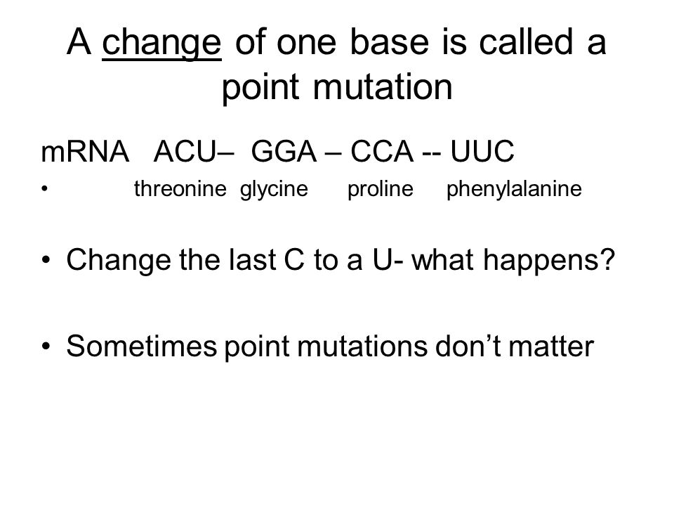 A change of one base is called a point mutation
