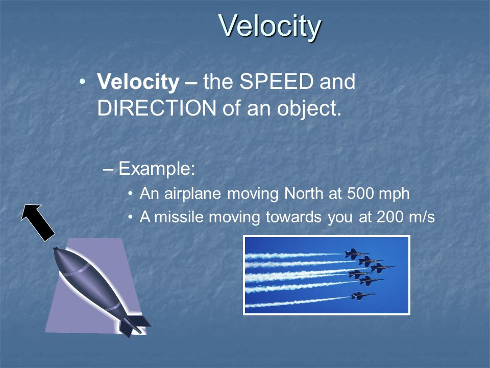 Velocity Velocity – the SPEED and DIRECTION of an object. Example: