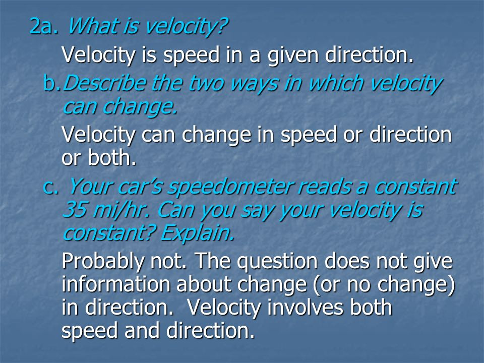 2a. What is velocity Velocity is speed in a given direction. b. Describe the two ways in which velocity can change.