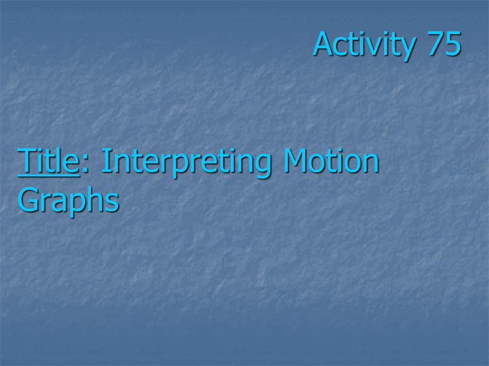 Activity 75 Title: Interpreting Motion Graphs