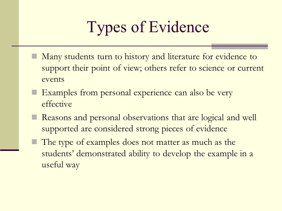 Types of Evidence Many students turn to history and literature for evidence to support their point of view; others refer to science or current events.