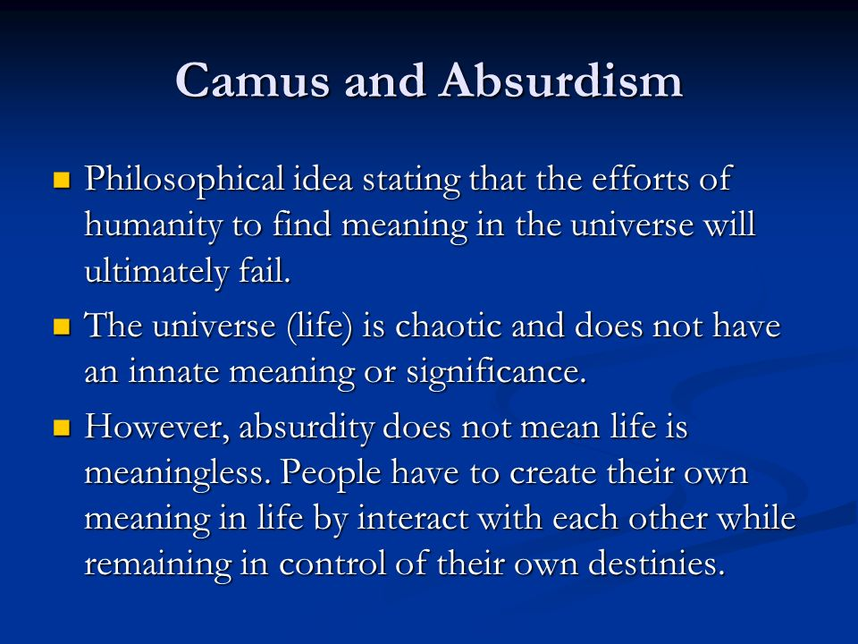Camus and Absurdism Philosophical idea stating that the efforts of humanity to find meaning in the universe will ultimately fail.