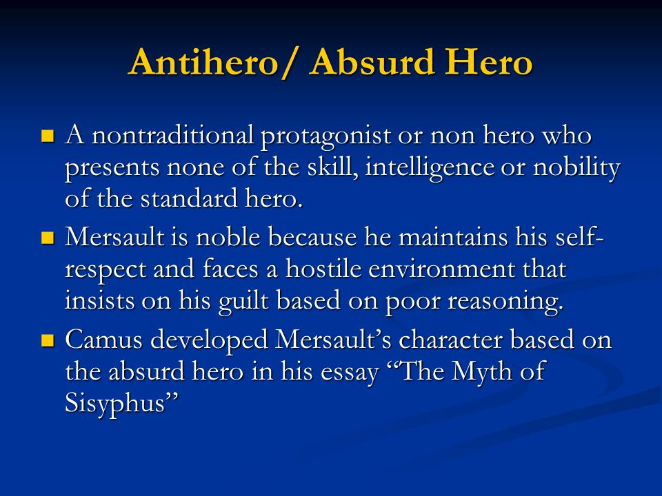 Antihero/ Absurd Hero A nontraditional protagonist or non hero who presents none of the skill, intelligence or nobility of the standard hero.