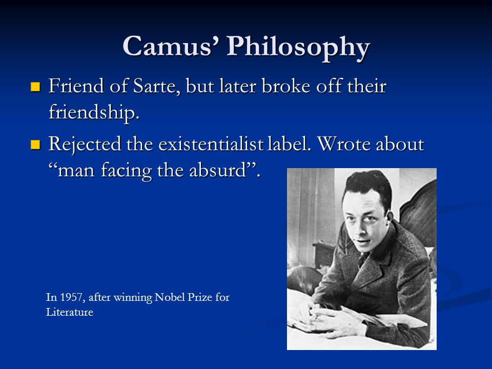 Camus' Philosophy Friend of Sarte, but later broke off their friendship. Rejected the existentialist label. Wrote about man facing the absurd .