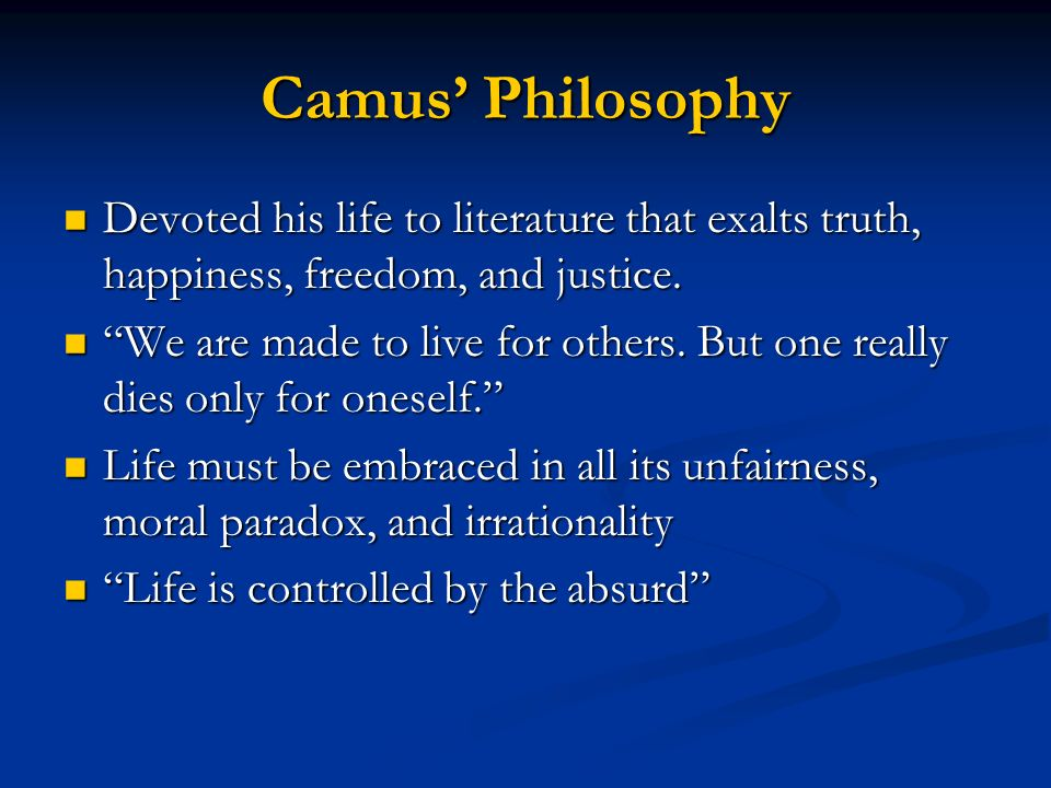 Camus' Philosophy Devoted his life to literature that exalts truth, happiness, freedom, and justice.