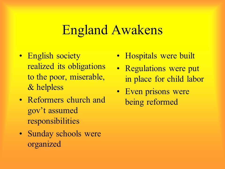 England Awakens English society realized its obligations to the poor, miserable, & helpless. Reformers church and gov't assumed responsibilities.