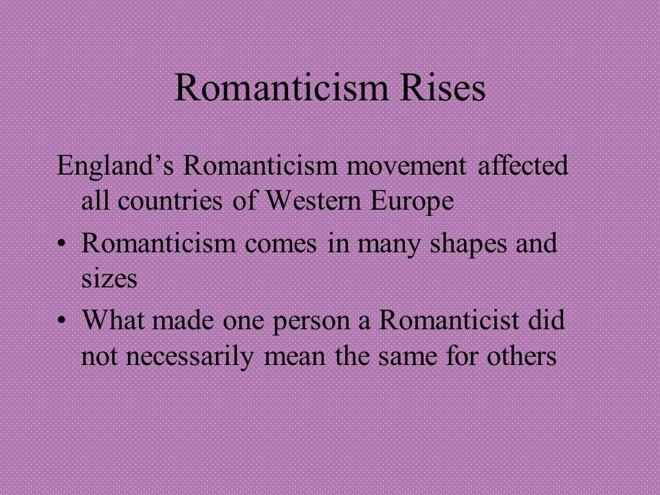 Romanticism Rises England's Romanticism movement affected all countries of Western Europe. Romanticism comes in many shapes and sizes.