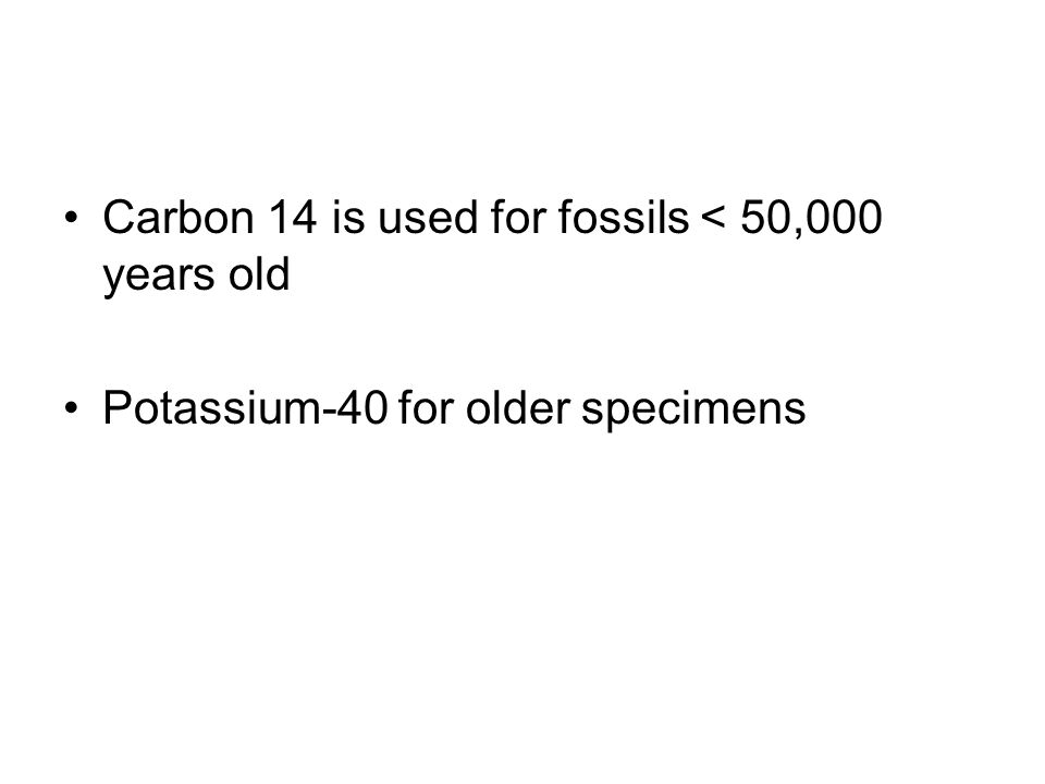 Carbon 14 is used for fossils < 50,000 years old