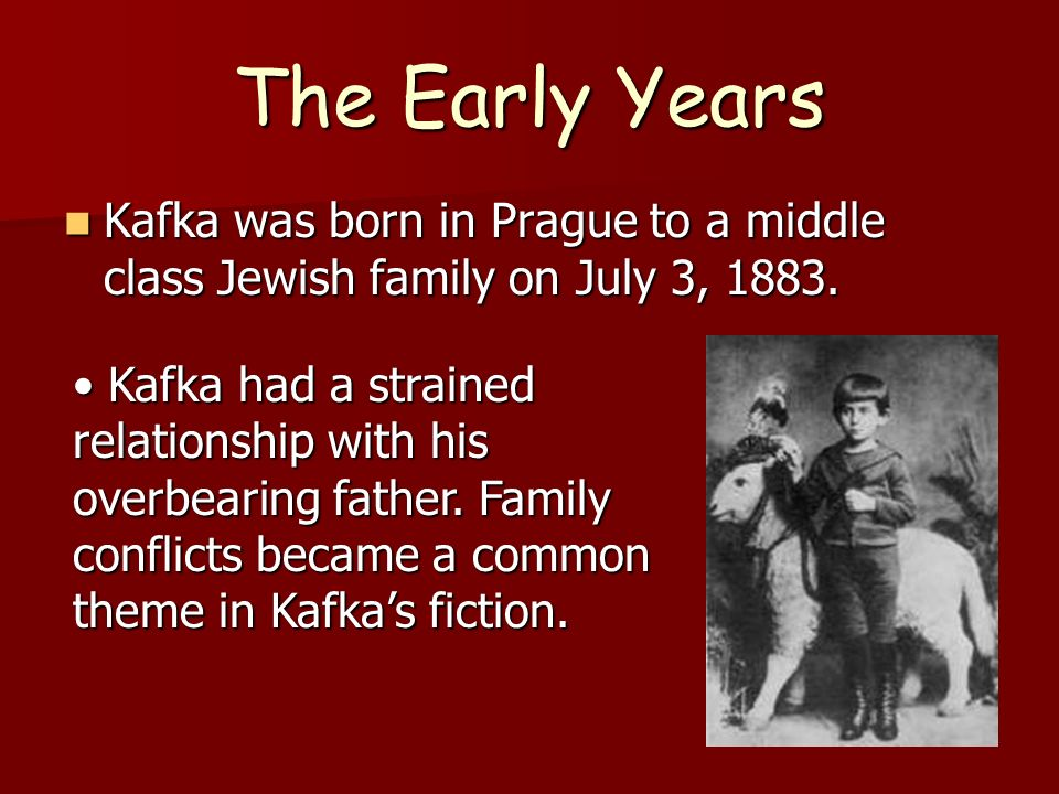 The Early Years Kafka was born in Prague to a middle class Jewish family on July 3, 1883.