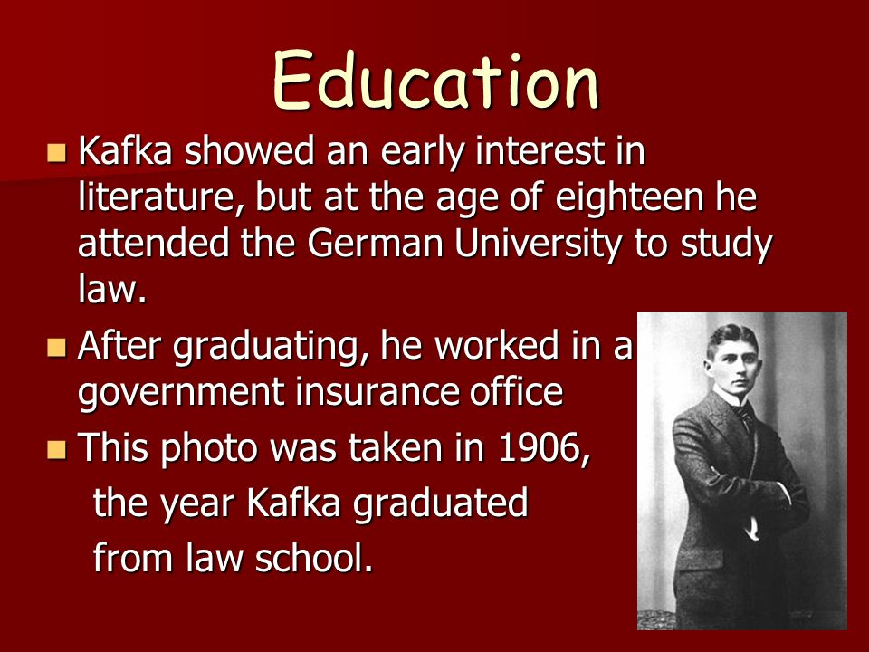 Education Kafka showed an early interest in literature, but at the age of eighteen he attended the German University to study law.