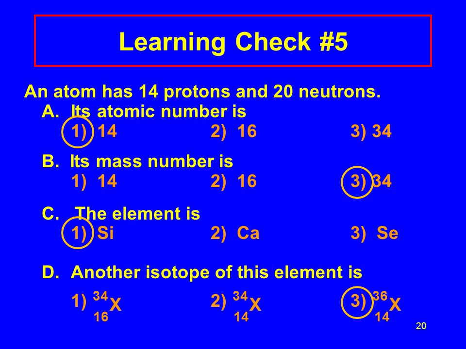 Learning Check # An atom has 14 protons and 20 neutrons.
