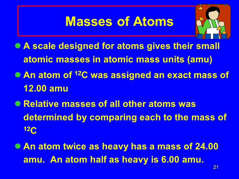 Masses of Atoms A scale designed for atoms gives their small atomic masses in atomic mass units (amu)