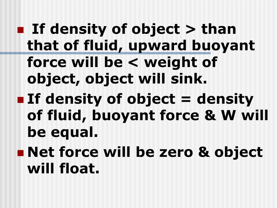 If density of object > than that of fluid, upward buoyant force will be < weight of object, object will sink.
