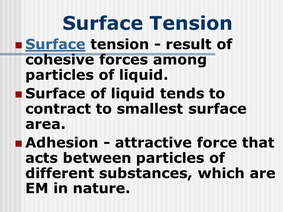 Surface Tension Surface tension - result of cohesive forces among particles of liquid. Surface of liquid tends to contract to smallest surface area.