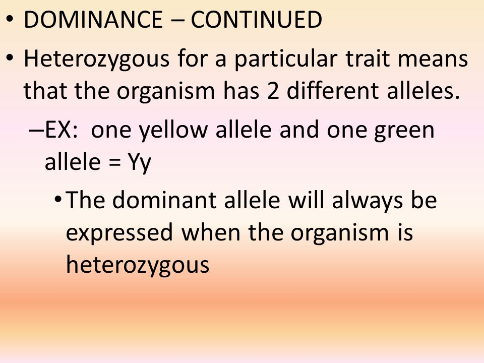 DOMINANCE – CONTINUED Heterozygous for a particular trait means that the organism has 2 different alleles.