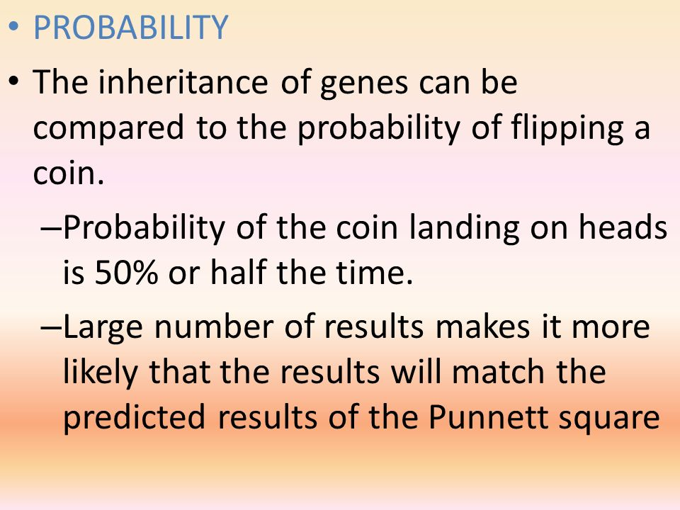 PROBABILITY The inheritance of genes can be compared to the probability of flipping a coin.