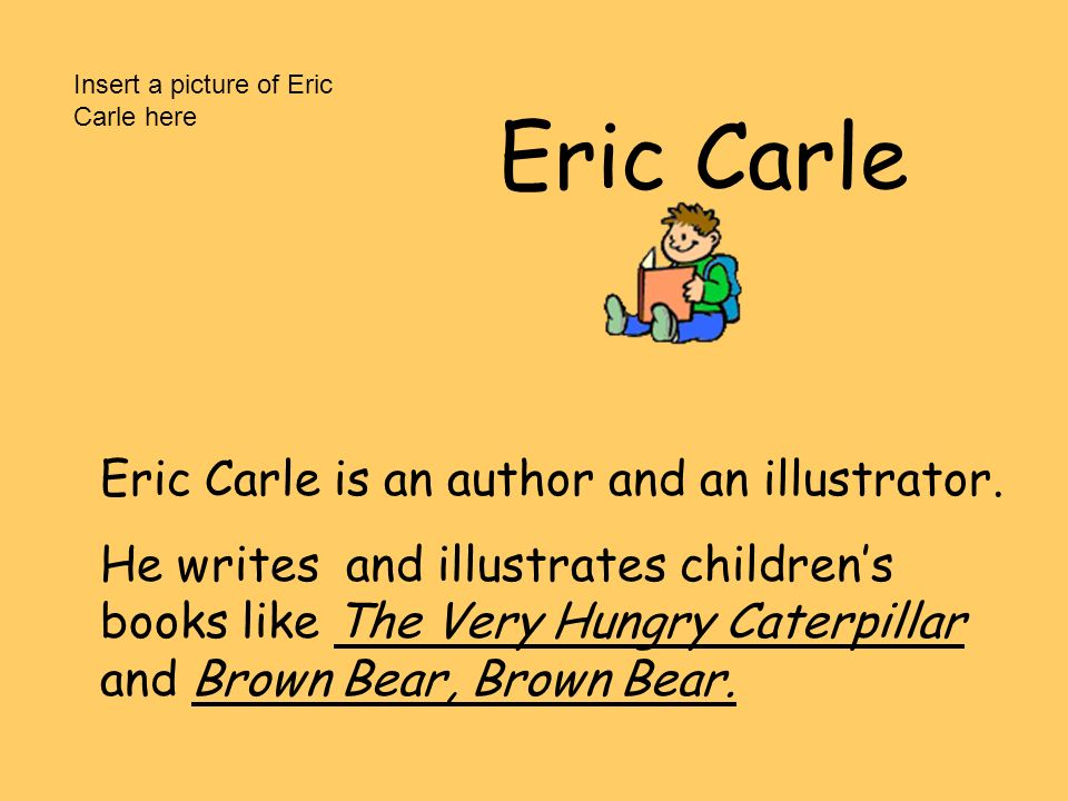 Eric Carle Eric Carle is an author and an illustrator.