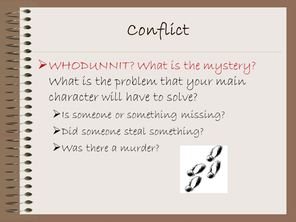 Conflict WHODUNNIT What is the mystery What is the problem that your main character will have to solve