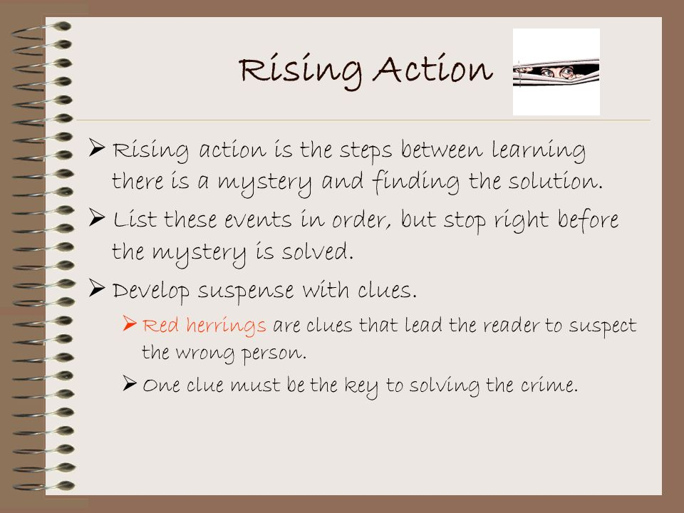 Rising Action Rising action is the steps between learning there is a mystery and finding the solution.