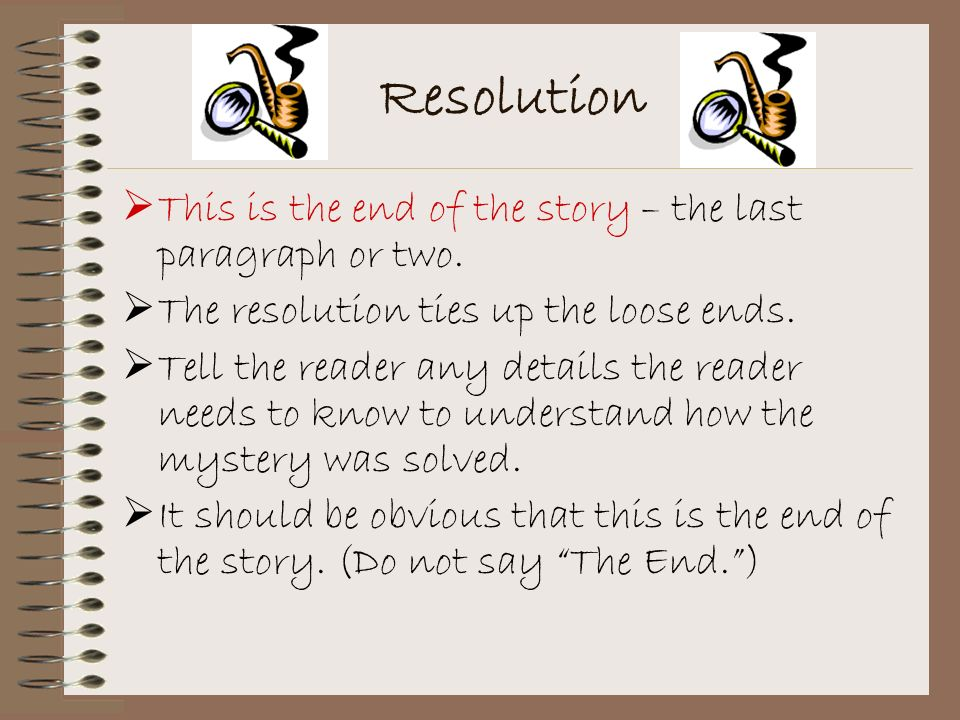 Resolution This is the end of the story – the last paragraph or two.