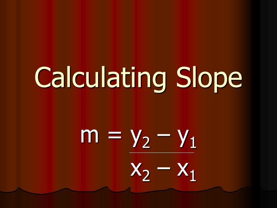 Calculating Slope m = y2 – y1 x2 – x1