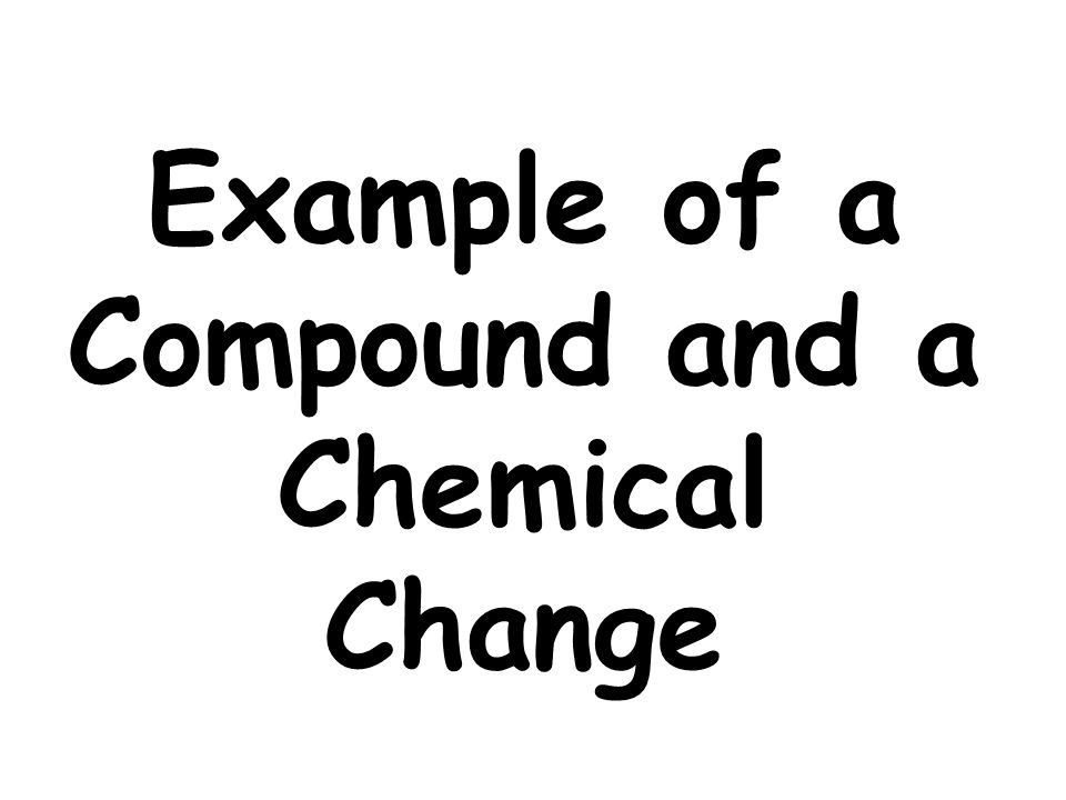 Example of a Compound and a Chemical Change