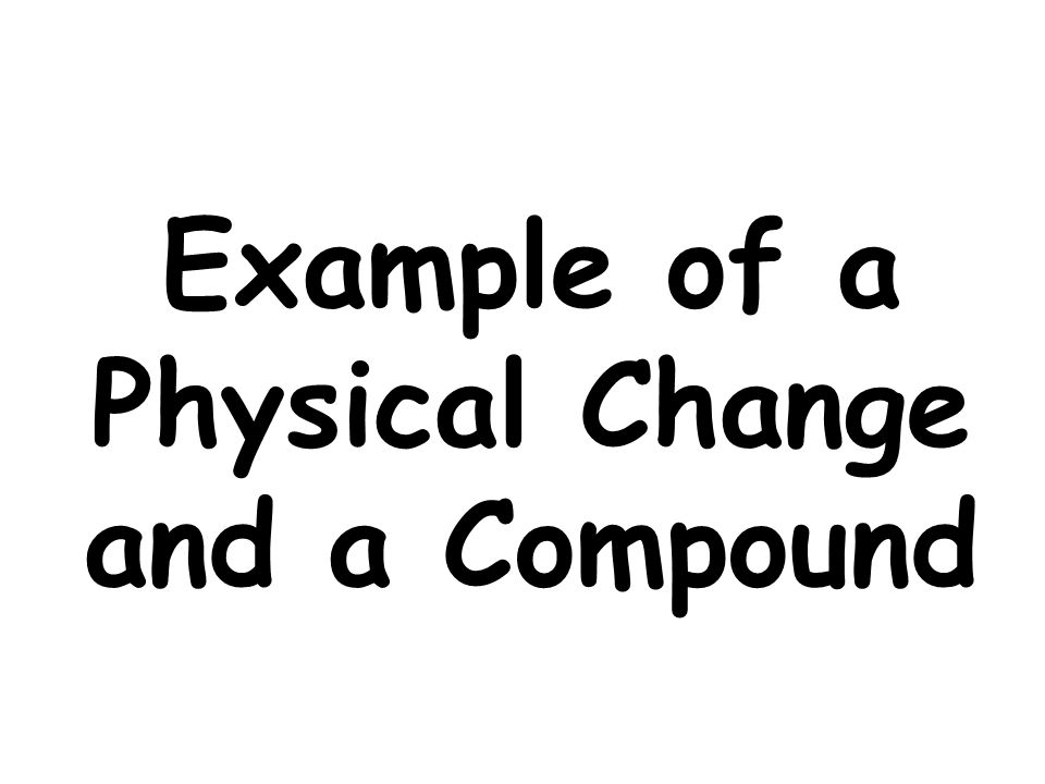 Example of a Physical Change and a Compound