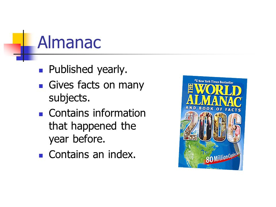 Almanac Published yearly. Gives facts on many subjects.