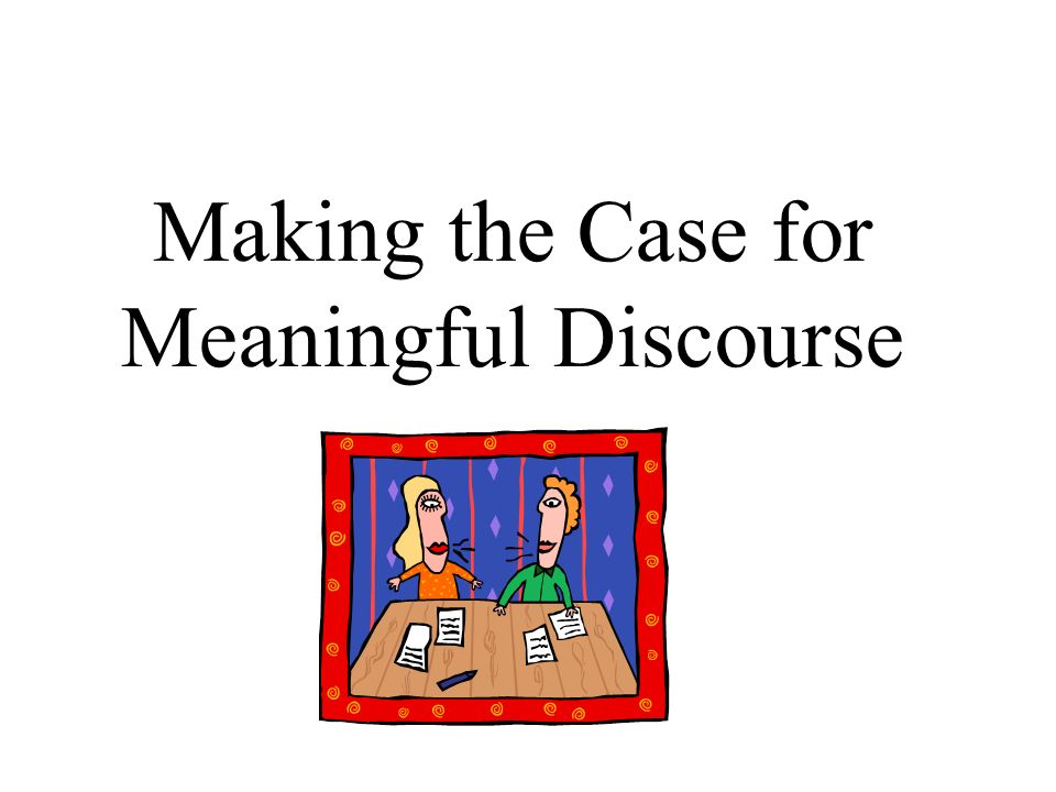 Making the Case for Meaningful Discourse