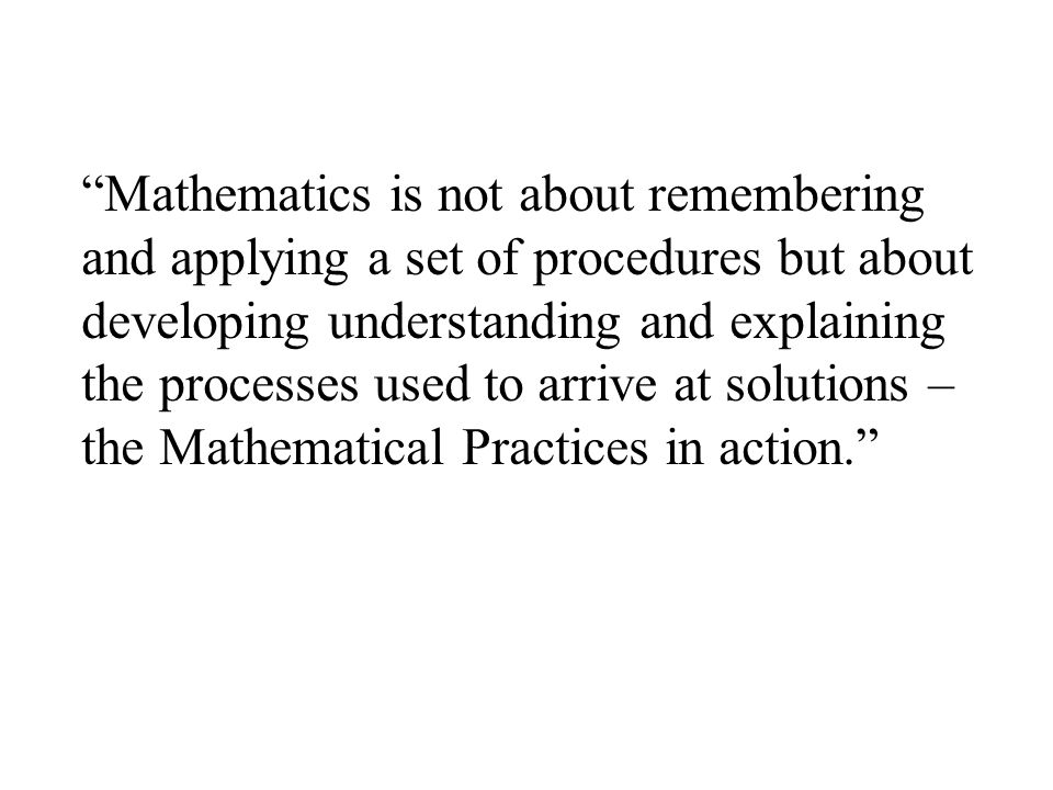 Mathematics is not about remembering and applying a set of procedures but about developing understanding and explaining the processes used to arrive at solutions – the Mathematical Practices in action.