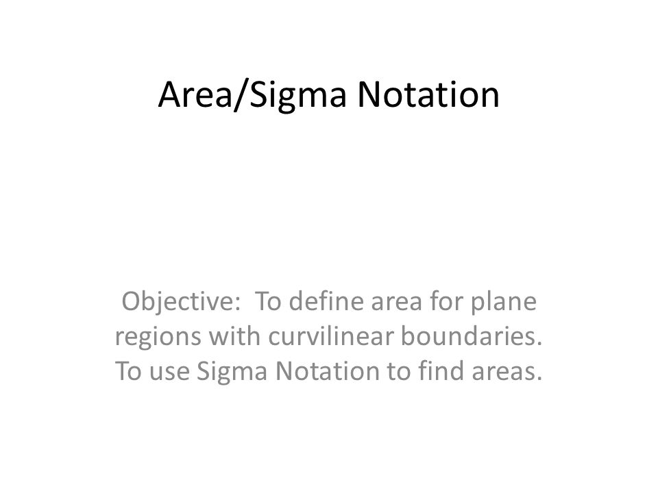 Area/Sigma Notation Objective: To define area for plane regions with curvilinear boundaries.