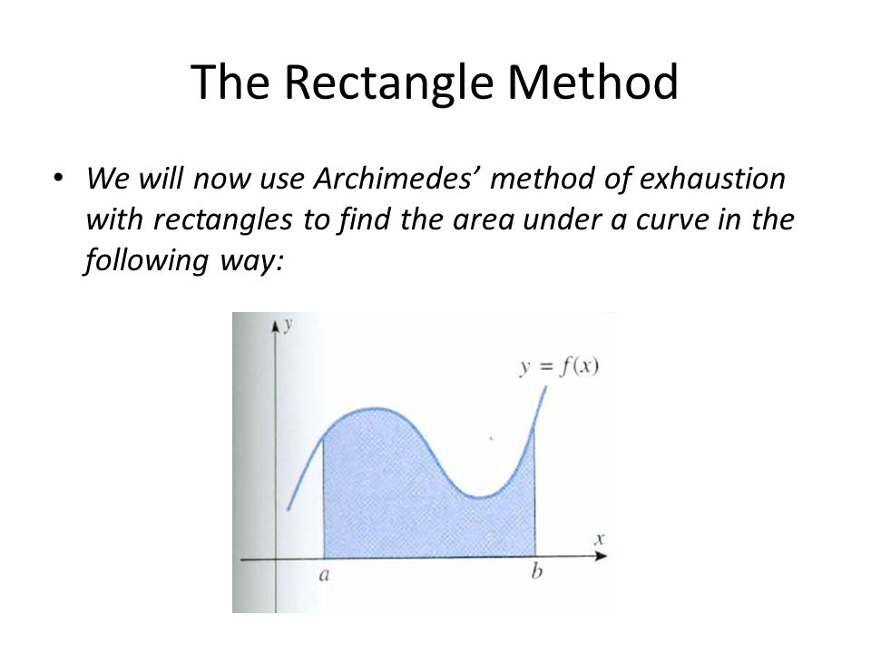 The Rectangle Method We will now use Archimedes' method of exhaustion with rectangles to find the area under a curve in the following way: