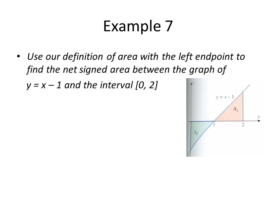 Example 7 Use our definition of area with the left endpoint to find the net signed area between the graph of.