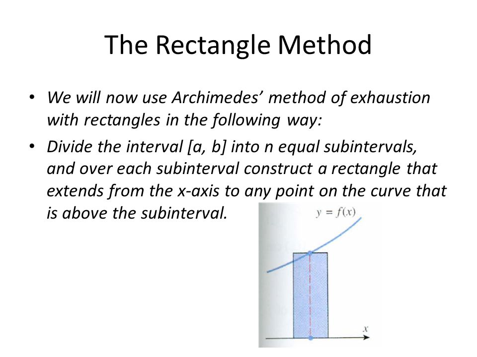 The Rectangle Method We will now use Archimedes' method of exhaustion with rectangles in the following way: