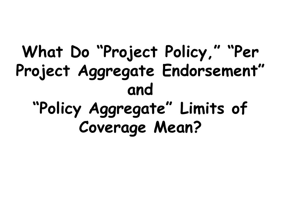 What Do Project Policy, Per Project Aggregate Endorsement and Policy Aggregate Limits of Coverage Mean