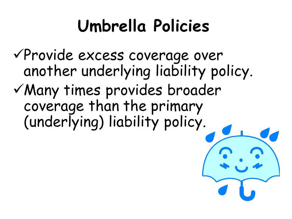 Umbrella Policies Provide excess coverage over another underlying liability policy.