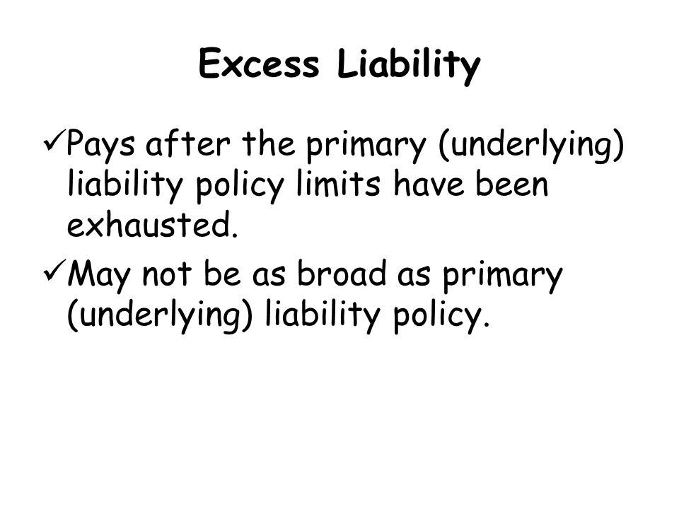 Excess Liability Pays after the primary (underlying) liability policy limits have been exhausted.