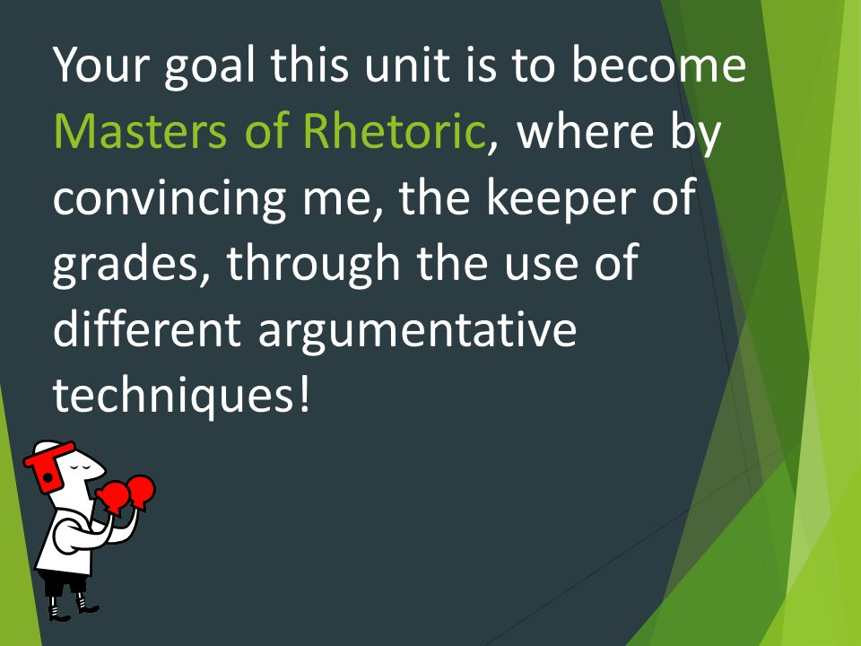 Your goal this unit is to become Masters of Rhetoric, where by convincing me, the keeper of grades, through the use of different argumentative techniques!