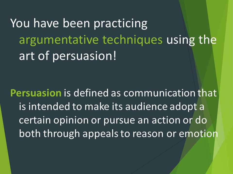 You have been practicing argumentative techniques using the art of persuasion!