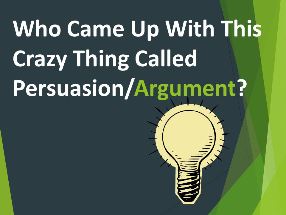 Who Came Up With This Crazy Thing Called Persuasion/Argument