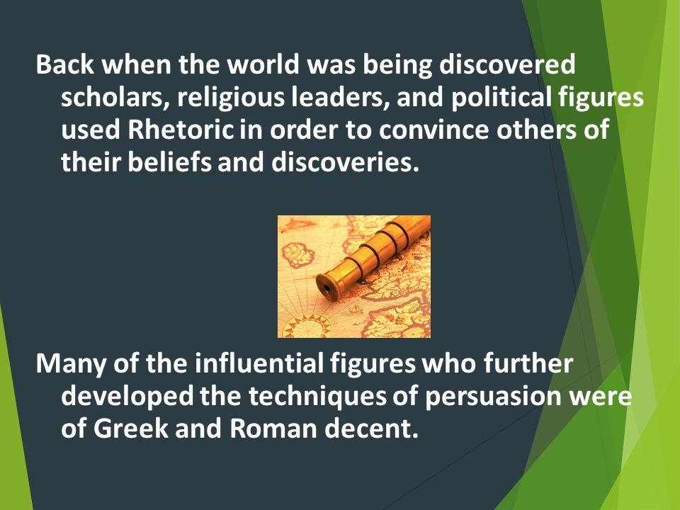 Back when the world was being discovered scholars, religious leaders, and political figures used Rhetoric in order to convince others of their beliefs and discoveries.