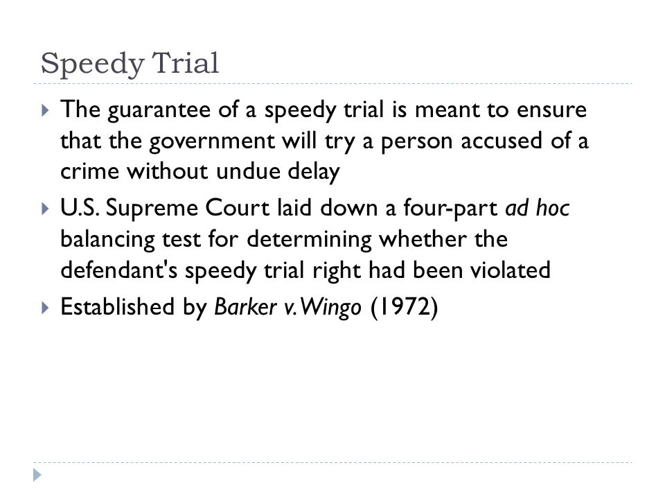 Speedy Trial The guarantee of a speedy trial is meant to ensure that the government will try a person accused of a crime without undue delay.