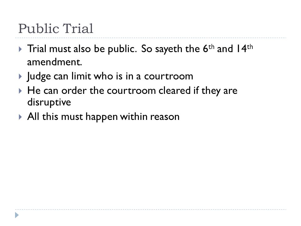 Public Trial Trial must also be public. So sayeth the 6th and 14th amendment. Judge can limit who is in a courtroom.