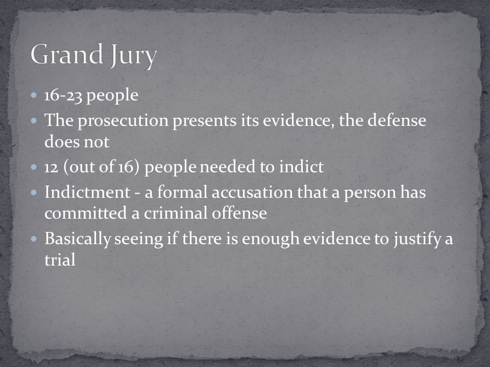 Grand Jury 16-23 people. The prosecution presents its evidence, the defense does not. 12 (out of 16) people needed to indict.
