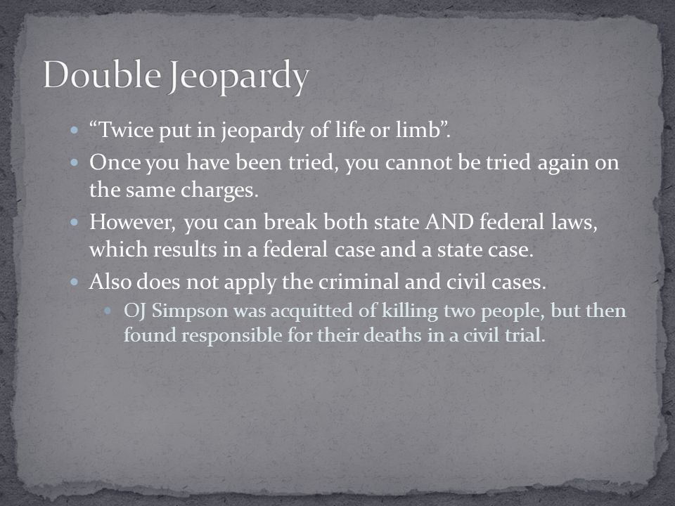 Double Jeopardy Twice put in jeopardy of life or limb .