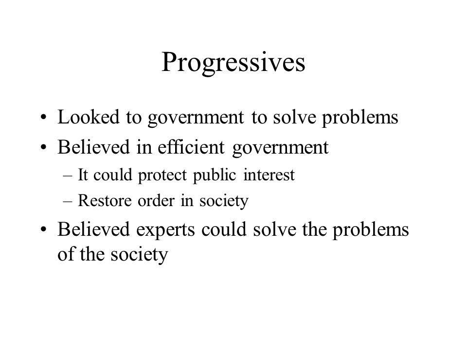 Progressives Looked to government to solve problems