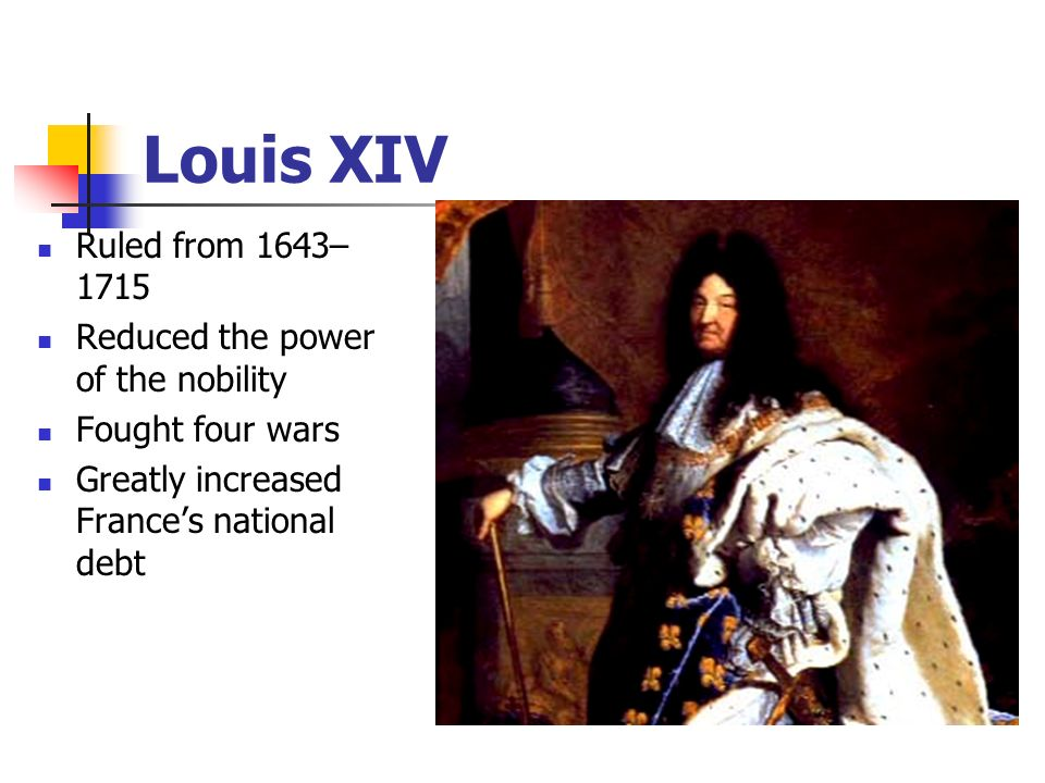 Louis XIV Ruled from 1643–1715 Reduced the power of the nobility