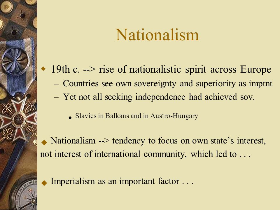 Nationalism 19th c. --> rise of nationalistic spirit across Europe. Countries see own sovereignty and superiority as imptnt.
