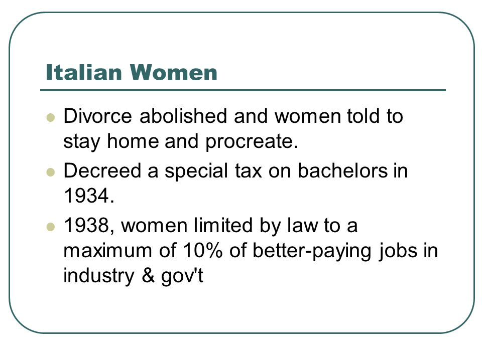 Italian Women Divorce abolished and women told to stay home and procreate. Decreed a special tax on bachelors in 1934.